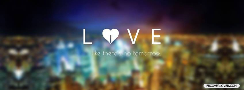 Love Like Theres No Tomorrow Facebook Covers More love Covers for Timeline