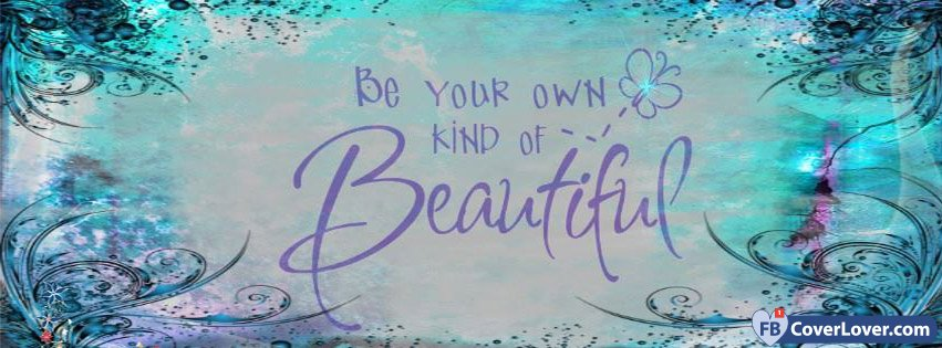 Be Your Own Kind Of Beautiful Quotes And Sayings Facebook Cover