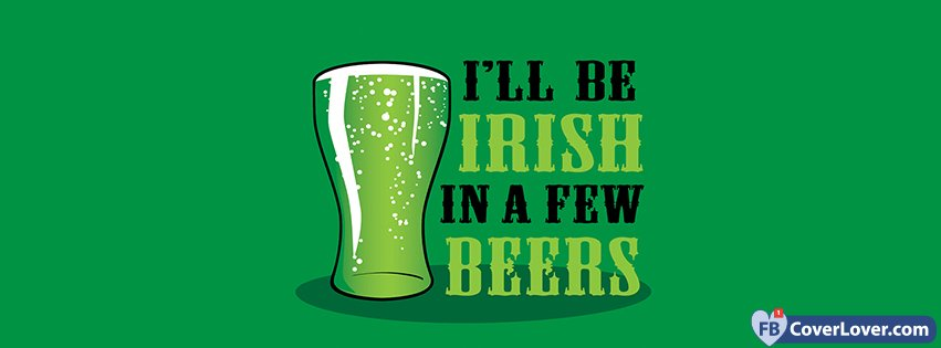 I Will Be Irish In A Few Beers
