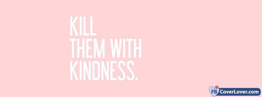 Kill Them With Kindness Quotes And Sayings Facebook Cover Maker