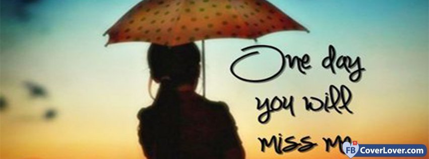 One Day You Will Miss Me Heart Break Facebook Cover Maker