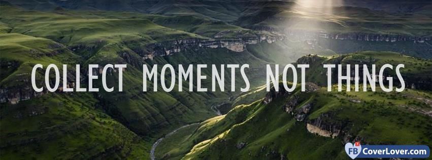Collect Moments Not Things Quotes And Sayings Facebook Cover Maker