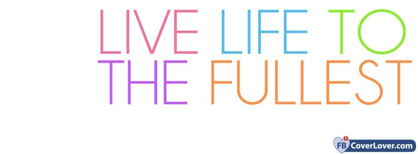 Live Life To The Fullest Life Facebook Cover Maker Fbcoverlover Custom Live Life To The Fullest
