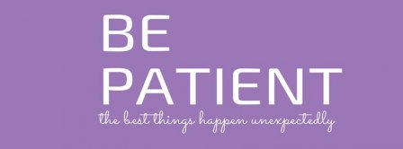 Be Patient. The Best Things Happen Unexpectedly Facebook Covers