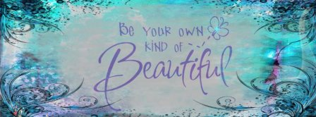 Be Your Own Kind Of Beautiful Facebook Covers