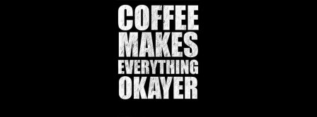 Coffee Makes Everything OKAYER Facebook Covers