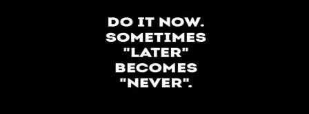 Do It Now! Sometimes Later Becomes Never. Facebook Covers