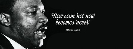 How Soon Not Now Martin Luther King Facebook Covers