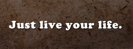 Just Live Your Life Facebook Covers