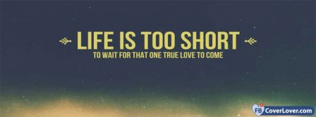 Life Is Too Short To Wait For That One True Love To Come Facebook Covers