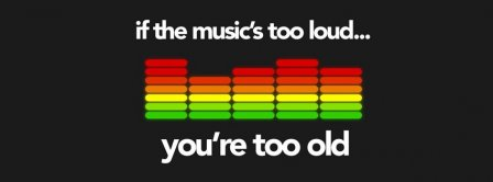 If The Music Is Too Loud You Are Too Old Facebook Covers