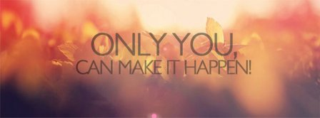 Only You Can Make It Happen Facebook Covers