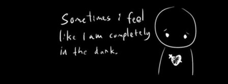 Sometimes I Feel Like I Am Completely In The Dark  Facebook Covers