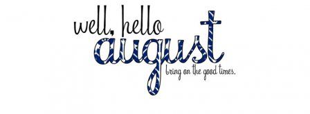 Well Hello August Bring On The Good Times Facebook Covers