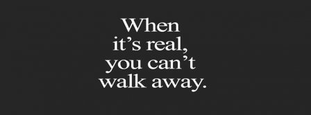 When Its Real You Can't Walk Away Facebook Covers