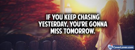 Stop Chasing Yesterday Or You Will Miss Tomorrow Facebook Covers