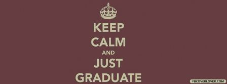 Keep Calm And Just Graduate  Facebook Covers